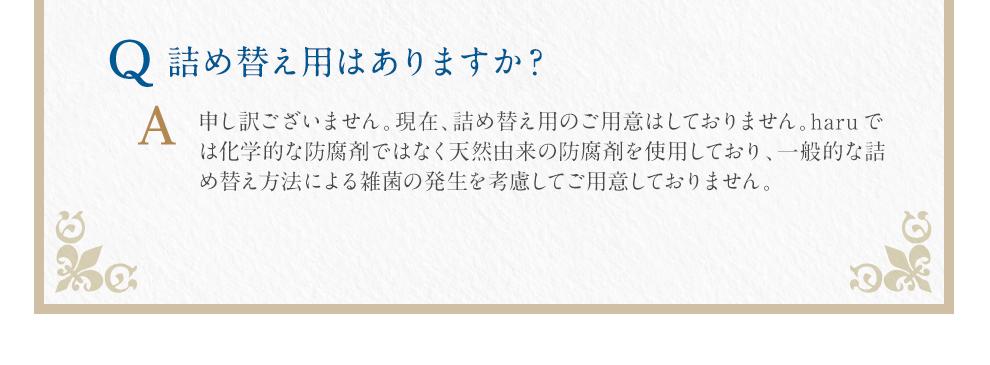 Q:詰め替え用はありますか?A:申し訳ございません。現在、詰め替え用のご用意はしておりません。haruでは化学的な防腐剤ではなく天然由来の防腐剤を使用しており、一般的な詰め替え方法による雑菌の発生を考慮してご用意しておりません。